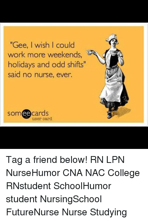"College, Memes, and Work: ""Gee, I wish I could  work more weekends,  holidays and odd shifts  said no nurse, ever.  ee  cards  user card Tag a friend below! RN LPN NurseHumor CNA NAC College RNstudent SchoolHumor student NursingSchool FutureNurse Nurse Studying"