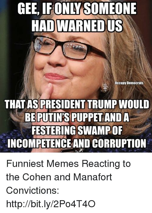 incompetence: GEE,  IFONLY  SOMEONE  HAD WARNED US  Occupy Democrats  THATASPRESIDENT TRUMP WOULD  BEPUTINS PUPPETANDA  FESTERING SWAMPOF  INCOMPETENCE AND CORRUPTION Funniest Memes Reacting to the Cohen and Manafort Convictions: http://bit.ly/2Po4T4O
