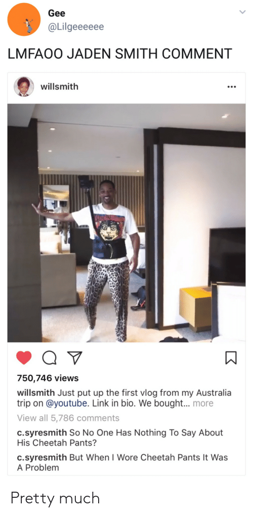 jaden smith: Gee  @Lilgeeeeee  LMFAOO JADEN SMITH COMMENT  willsmith  750,746 views  willsmith Just put up the first vlog from my Australia  trip on @youtube. Link in bio. We bought.. more  View all 5,786 comments  c.syresmith So No One Has Nothing To Say About  His Cheetah Pants?  c.syresmith But When I Wore Cheetah Pants It Was  A Problem Pretty much