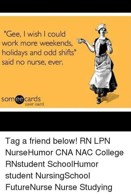 "College, Memes, and Work: ""Gee, wish I could  work more weekends  holidays and odd shifts""  said no nurse, ever.  ee  cards  user card Tag a friend below! RN LPN NurseHumor CNA NAC College RNstudent SchoolHumor student NursingSchool FutureNurse Nurse Studying"