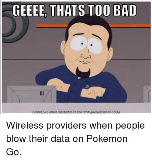 Bad, Meme, and Memes: GEEEE THATS TOO BAD  DOWNLOAD MEME GENERATOR FROM HTTPSMIMEMECRUNCH.COM Wireless providers when people blow their data on Pokemon Go.