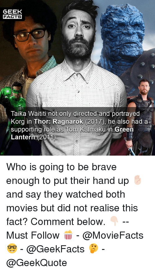 Green Lantern: GEEH  FACTS  Taika Waititi not only directed and portrayed  Korg in Thor: Ragnarok (2017), he also had a  supporting role as Tom Kalmaku in Green  Lantern (2011) Who is going to be brave enough to put their hand up ✋🏻 and say they watched both movies but did not realise this fact? Comment below. 👇🏻 -- Must Follow 🍿 - @MovieFacts 🤓 - @GeekFacts 🤔 - @GeekQuote