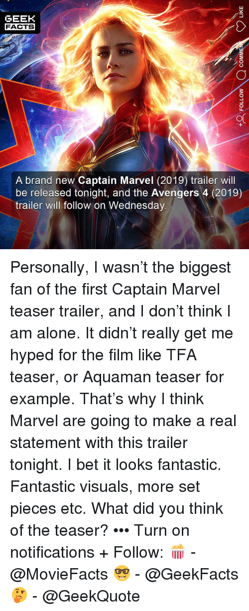 Biggest Fan: GEEK  FACTS  A brand new Captain Marvel (2019) trailer will  be released tonight, and the Avengers 4 (2019)  trailer will follow on Wednesday Personally, I wasn't the biggest fan of the first Captain Marvel teaser trailer, and I don't think I am alone. It didn't really get me hyped for the film like TFA teaser, or Aquaman teaser for example. That's why I think Marvel are going to make a real statement with this trailer tonight. I bet it looks fantastic. Fantastic visuals, more set pieces etc. What did you think of the teaser? ••• Turn on notifications + Follow: 🍿 - @MovieFacts 🤓 - @GeekFacts 🤔 - @GeekQuote