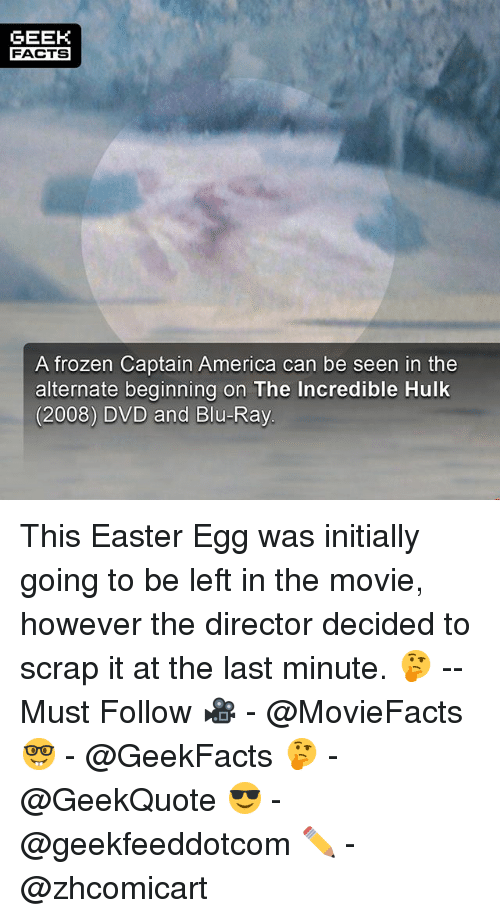 America, Easter, and Facts: GEEK  FACTS  A frozen Captain America can be seen in the  alternate beginning on The Incredible Hulk  (2008) DVD and Blu-Ray This Easter Egg was initially going to be left in the movie, however the director decided to scrap it at the last minute. 🤔 --Must Follow 🎥 - @MovieFacts 🤓 - @GeekFacts 🤔 - @GeekQuote 😎 - @geekfeeddotcom ✏️ - @zhcomicart