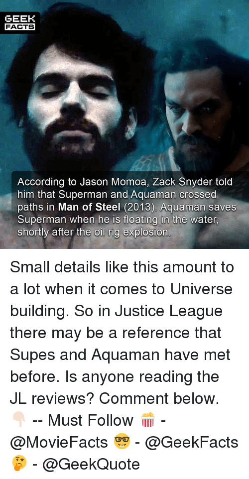 Facts, Memes, and Superman: GEEK  FACTS  According to Jason Momoa, Zack Snyder told  him that Superman and Aquaman crossed  paths in Man of Steel (2013). Aquaman saves  Superman when he is floatina in the water  shortly after the oil rig explosion Small details like this amount to a lot when it comes to Universe building. So in Justice League there may be a reference that Supes and Aquaman have met before. Is anyone reading the JL reviews? Comment below. 👇🏻 -- Must Follow 🍿 - @MovieFacts 🤓 - @GeekFacts 🤔 - @GeekQuote