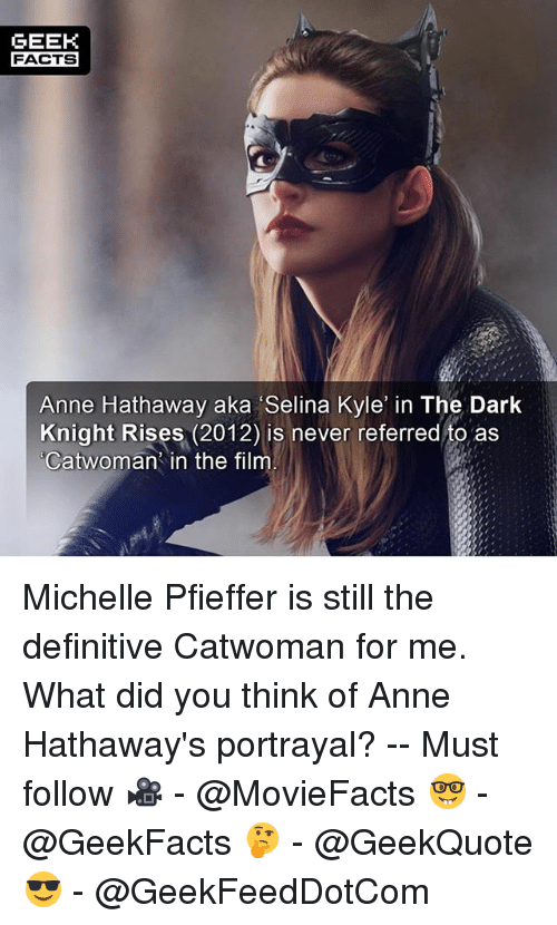 Facts, Memes, and Anne Hathaway: GEEK  FACTS  Anne Hathaway aka Selina Kyle in The Dark  Knight Rises (2012) is never referred to as  Catwoman' in the film Michelle Pfieffer is still the definitive Catwoman for me. What did you think of Anne Hathaway's portrayal? -- Must follow 🎥 - @MovieFacts 🤓 - @GeekFacts 🤔 - @GeekQuote 😎 - @GeekFeedDotCom