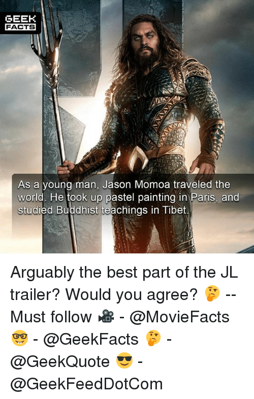 Pastels: GEEK  FACTS  As a young man, Jason Momoa traveled the  world. He took up pastel painting in Paris, and  studied Buddhist teachings in Tibet Arguably the best part of the JL trailer? Would you agree? 🤔 -- Must follow 🎥 - @MovieFacts 🤓 - @GeekFacts 🤔 - @GeekQuote 😎 - @GeekFeedDotCom