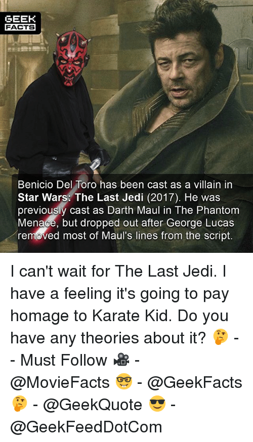phantom menace: GEEK  FACTS  Benicio Del Toro has been cast as a villain in  Star Wars: The Last Jedi (2017). He was  previously cast as Darth Maul in The Phantom  Menace, but dropped out after George Lucas  removed most of Maul's lines from the script. I can't wait for The Last Jedi. I have a feeling it's going to pay homage to Karate Kid. Do you have any theories about it? 🤔 -- Must Follow 🎥 - @MovieFacts 🤓 - @GeekFacts 🤔 - @GeekQuote 😎 - @GeekFeedDotCom