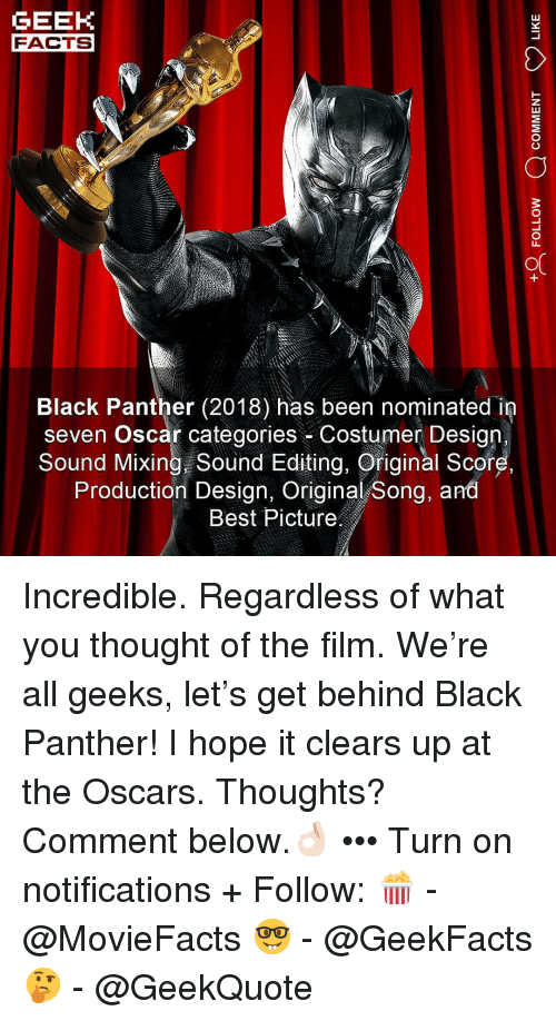 Mixing: GEEK  FACTS  Black Panther (2018) has been nominated in  seven Oscar categories Costumer Design.  Sound Mixing Sound Editing, Original Score  Production Design, Original Song, and  Best Picture Incredible. Regardless of what you thought of the film. We're all geeks, let's get behind Black Panther! I hope it clears up at the Oscars. Thoughts? Comment below.👌🏻 ••• Turn on notifications + Follow: 🍿 - @MovieFacts 🤓 - @GeekFacts 🤔 - @GeekQuote