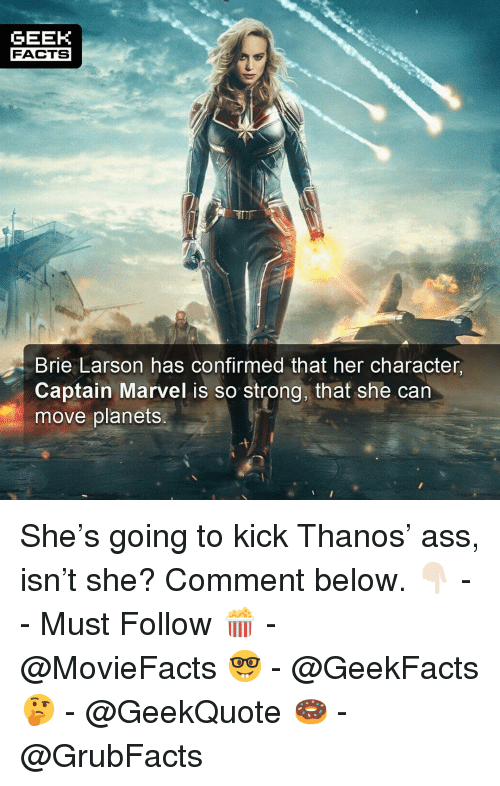 Ass, Facts, and Memes: GEEK  FACTS  Brie Larson has confirmed that her character  Captain Marvel is so strong, that she can  move planets She's going to kick Thanos' ass, isn't she? Comment below. 👇🏻 -- Must Follow 🍿 - @MovieFacts 🤓 - @GeekFacts 🤔 - @GeekQuote 🍩 - @GrubFacts