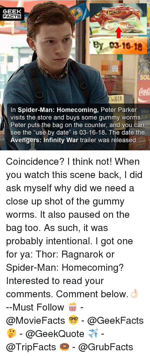 """coincidence i think not: GEEK  FACTS  By 03-16-18  SOD  WARD  In Spider-Man: Homecoming, Peter Parker  visits the store and buys some gummy worms  Peter puts the bag on the counter, and you can  We  ee the """"use by date"""" is 03-16-18. The date the  Avengers: Infinity War trailer was released Coincidence? I think not! When you watch this scene back, I did ask myself why did we need a close up shot of the gummy worms. It also paused on the bag too. As such, it was probably intentional. I got one for ya: Thor: Ragnarok or Spider-Man: Homecoming? Interested to read your comments. Comment below.👌🏻 --Must Follow 🍿 - @MovieFacts 🤓 - @GeekFacts 🤔 - @GeekQuote ✈️ - @TripFacts 🍩 - @GrubFacts"""