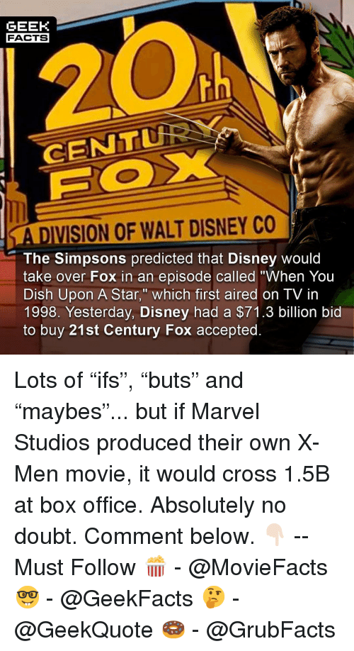 """Disney, Facts, and Memes: GEEK  FACTS  CENTu  A DIVISION OF WALT DISNEY CO  The Simpsons predicted that Disney would  take over Fox in an episode called """"When You  Dish Upon A Star,"""" which first aired on TV in  1998. Yesterday, Disney had a $71.3 billion bid  to buy 21st Century Fox accepted. Lots of """"ifs"""", """"buts"""" and """"maybes""""... but if Marvel Studios produced their own X-Men movie, it would cross 1.5B at box office. Absolutely no doubt. Comment below. 👇🏻 -- Must Follow 🍿 - @MovieFacts 🤓 - @GeekFacts 🤔 - @GeekQuote 🍩 - @GrubFacts"""