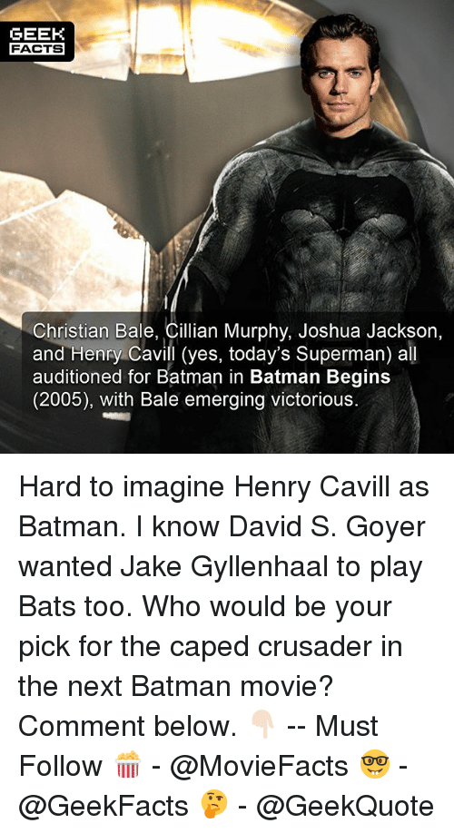 Christian Bale: GEEK  FACTS  Christian Bale, Cillian Murphy, Joshua Jackson,  and Henry Cavill (yes, today's Superman) all  auditioned for Batman in Batman Begins  (2005), with Bale emerging victorious. Hard to imagine Henry Cavill as Batman. I know David S. Goyer wanted Jake Gyllenhaal to play Bats too. Who would be your pick for the caped crusader in the next Batman movie? Comment below. 👇🏻 -- Must Follow 🍿 - @MovieFacts 🤓 - @GeekFacts 🤔 - @GeekQuote