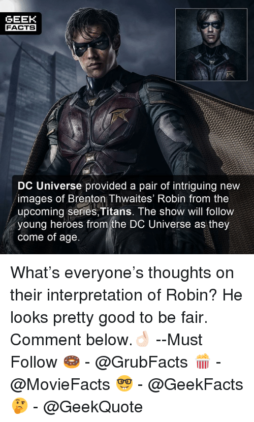 dc universe: GEEK  FACTS  DC Universe provided a pair of intriguing new  images of Brenton Thwaites' Robin from the  upcoming series,Titans. The show will follow  young heroes from the DC Universe as they  come of age What's everyone's thoughts on their interpretation of Robin? He looks pretty good to be fair. Comment below.👌🏻 --Must Follow 🍩 - @GrubFacts 🍿 - @MovieFacts 🤓 - @GeekFacts 🤔 - @GeekQuote