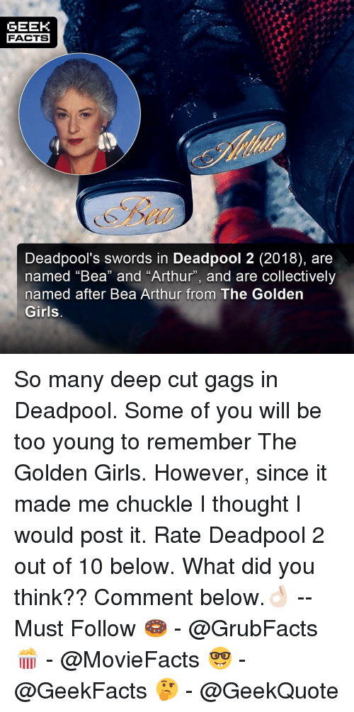 "golden girls: GEEK  FACTS  Deadpool's swords in Deadpool 2 (2018), are  named ""Bea"" and ""Arthur"", and are collectively  named after Bea Arthur from The Golden  Girls So many deep cut gags in Deadpool. Some of you will be too young to remember The Golden Girls. However, since it made me chuckle I thought I would post it. Rate Deadpool 2 out of 10 below. What did you think?? Comment below.👌🏻 --Must Follow 🍩 - @GrubFacts 🍿 - @MovieFacts 🤓 - @GeekFacts 🤔 - @GeekQuote"