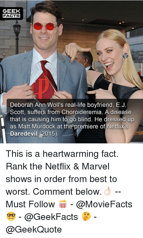 Deborah: GEEK  FACTS  Deborah Ann Woll's real-life boyfriend, E.J  Scott, suffers from Choroideremia. A disease  that is causing him to go blind. He dressed up  as Matt Murdock at the premiere of Netflix's  Daredevil (2015) This is a heartwarming fact. Rank the Netflix & Marvel shows in order from best to worst. Comment below.👌🏻 --Must Follow 🍿 - @MovieFacts 🤓 - @GeekFacts 🤔 - @GeekQuote