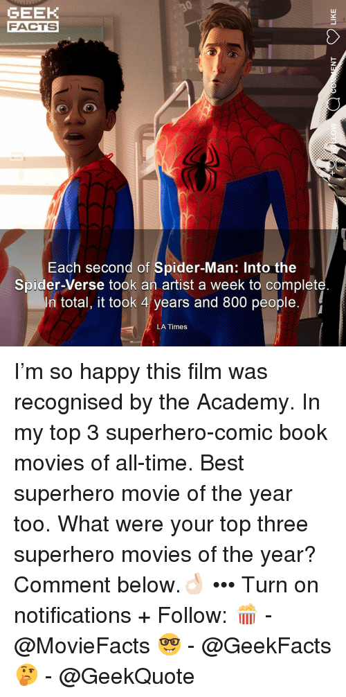 Comic-book: GEEK  FACTS  Each second of Spider-Man: Into the  Spider-Verse took an artist a week to complet  In total, it took 4 years and 800 people.  LA Times I'm so happy this film was recognised by the Academy. In my top 3 superhero-comic book movies of all-time. Best superhero movie of the year too. What were your top three superhero movies of the year? Comment below.👌🏻 ••• Turn on notifications + Follow: 🍿 - @MovieFacts 🤓 - @GeekFacts 🤔 - @GeekQuote
