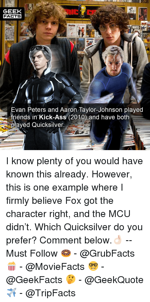 quicksilver: GEEK  FACTS  Evan Peters and Aaron Taylor-Johnson played  friends in Kick-Ass (2010) and have both  olayed Quicksilver I know plenty of you would have known this already. However, this is one example where I firmly believe Fox got the character right, and the MCU didn't. Which Quicksilver do you prefer? Comment below.👌🏻 --Must Follow 🍩 - @GrubFacts 🍿 - @MovieFacts 🤓 - @GeekFacts 🤔 - @GeekQuote ✈️ - @TripFacts