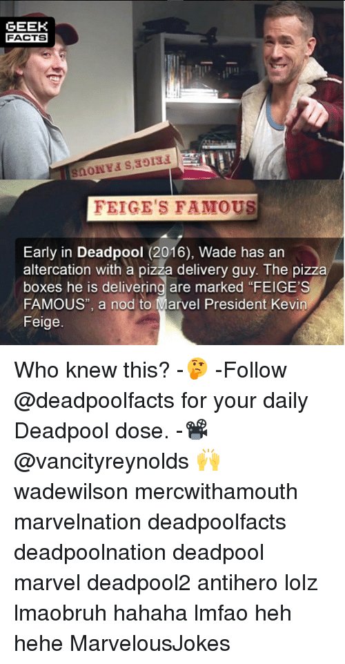 "pizza boxes: GEEK  FACTS  FEIGE'S FAMOUS  Early in Deadpool (2016), Wade has an  altercation with a pizza delivery guy. The pizza  boxes he is delivering are marked ""FEIGE'S  FAMOUS"", a nod to Marvel President Kevin  Feige. Who knew this? -🤔 -Follow @deadpoolfacts for your daily Deadpool dose. -📽 @vancityreynolds 🙌 wadewilson mercwithamouth marvelnation deadpoolfacts deadpoolnation deadpool marvel deadpool2 antihero lolz lmaobruh hahaha lmfao heh hehe MarvelousJokes"