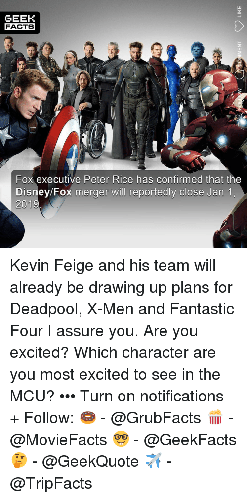 Disney, Facts, and  Fantastic Four: GEEK  FACTS  Fox executive Peter Rice has confirmed that the  Disney/Fox merger will reportedly close Jan1 Kevin Feige and his team will already be drawing up plans for Deadpool, X-Men and Fantastic Four I assure you. Are you excited? Which character are you most excited to see in the MCU? ••• Turn on notifications + Follow: 🍩 - @GrubFacts 🍿 - @MovieFacts 🤓 - @GeekFacts 🤔 - @GeekQuote ✈️ - @TripFacts