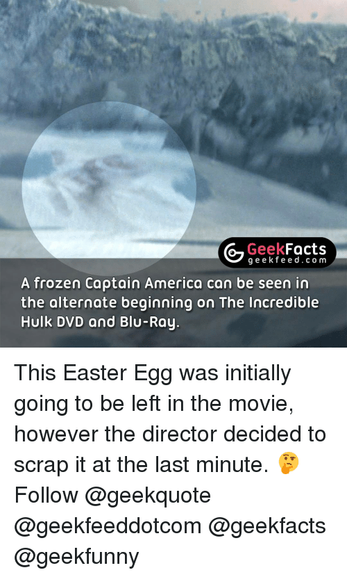 Easter, Frozen, and Memes: Geek  Facts  g e e k f A frozen Captain America can be seen in  the alternate beginning on The Incredible  Hulk DVD and Blu-Ray. This Easter Egg was initially going to be left in the movie, however the director decided to scrap it at the last minute. 🤔 Follow @geekquote @geekfeeddotcom @geekfacts @geekfunny