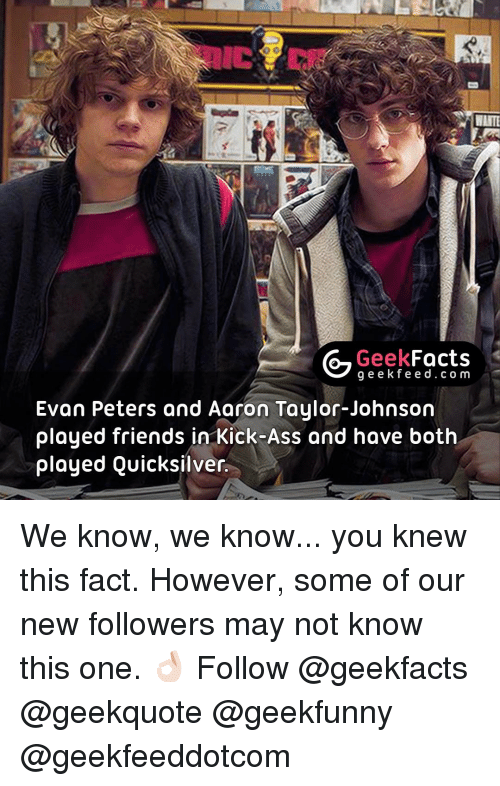 Evan Peters: Geek  Facts  g e e k f Evan Peters and Aaron Taylor-Johnson  played friends in Kick-Ass and have both  played Quicksilver. We know, we know... you knew this fact. However, some of our new followers may not know this one. 👌🏻 Follow @geekfacts @geekquote @geekfunny @geekfeeddotcom