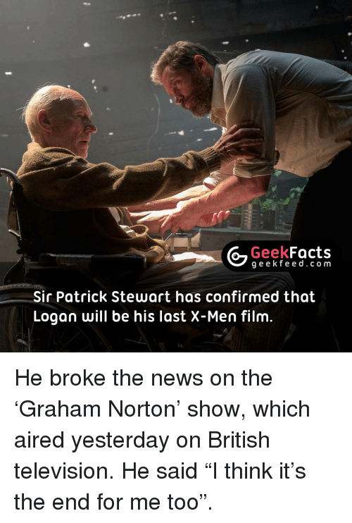 """X-Men (Film): Geek  Facts  g e e k f Sir Patrick Stewart has confirmed that  Logan will be his last X-Men film He broke the news on the 'Graham Norton' show, which aired yesterday on British television. He said """"I think it's the end for me too""""."""