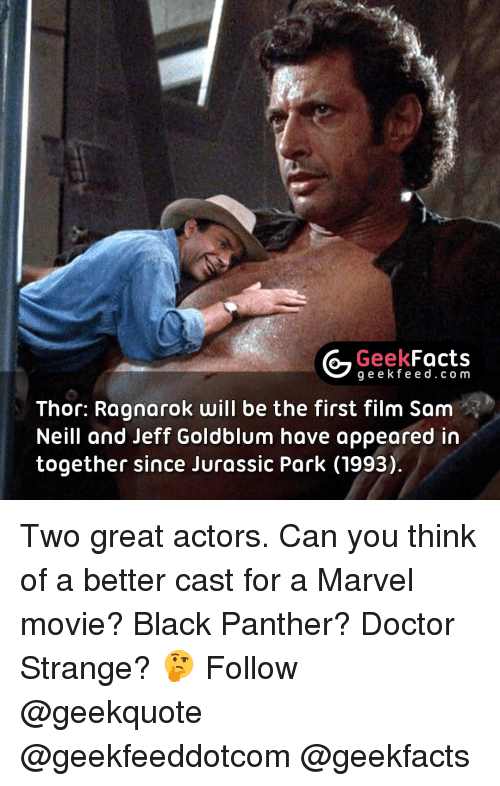 Jeff Goldblums: Geek  Facts  g e e k f Thor: Ragnarok will be the first  film Sam  Neill and Jeff Goldblum have appeared in  together since Jurassic Park (1993) Two great actors. Can you think of a better cast for a Marvel movie? Black Panther? Doctor Strange? 🤔 Follow @geekquote @geekfeeddotcom @geekfacts