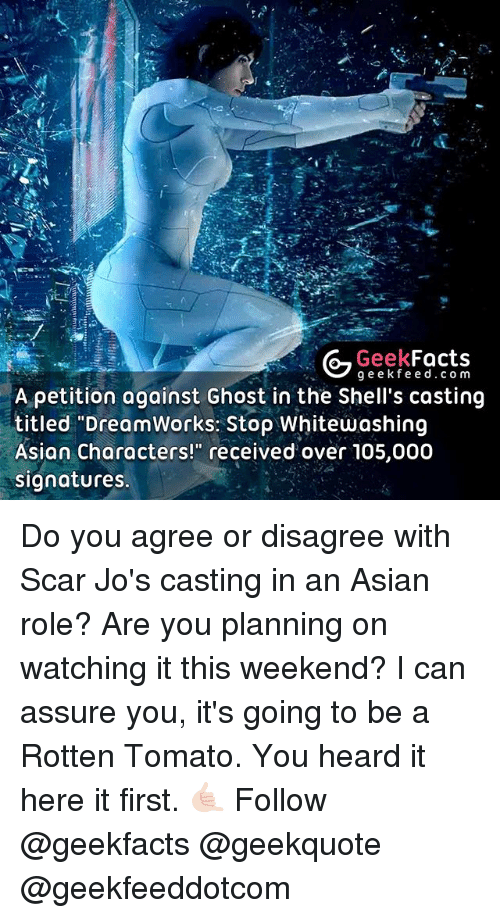 """rotten tomato: Geek  Facts  g e e k fe e d c o m  A petition against Ghost in the Shell's casting  titled """"DreamWorks: Stop Whitewashing  Asian characters!"""" received over 105,000  signatures. Do you agree or disagree with Scar Jo's casting in an Asian role? Are you planning on watching it this weekend? I can assure you, it's going to be a Rotten Tomato. You heard it here it first. 🤙🏻 Follow @geekfacts @geekquote @geekfeeddotcom"""