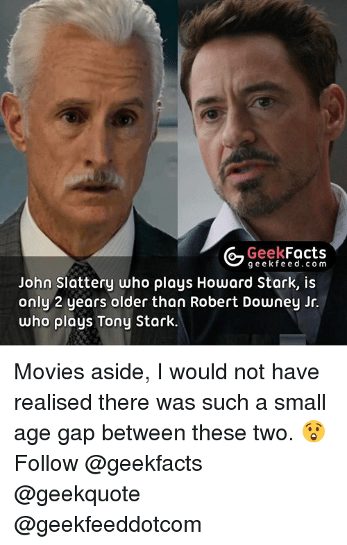 tony stark: Geek  Facts  g e e k fe e d c o m  John Slattery who plays Howard Stark, is  only 2 years older than Robert Downey Jr.  who plays Tony Stark Movies aside, I would not have realised there was such a small age gap between these two. 😲 Follow @geekfacts @geekquote @geekfeeddotcom