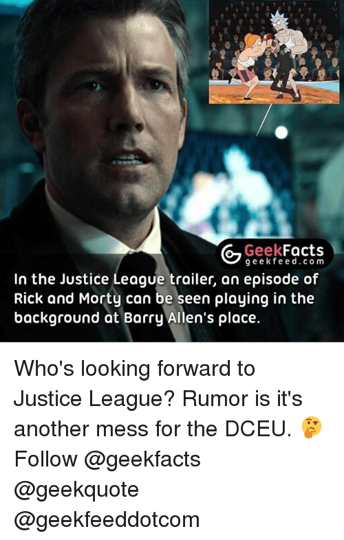 mess: Geek  Facts  gee k fe e d c o m  In the Justice League trailer, an episode of  Rick and Morty can be seen playing in the  background at Barry Allen's place. Who's looking forward to Justice League? Rumor is it's another mess for the DCEU. 🤔 Follow @geekfacts @geekquote @geekfeeddotcom
