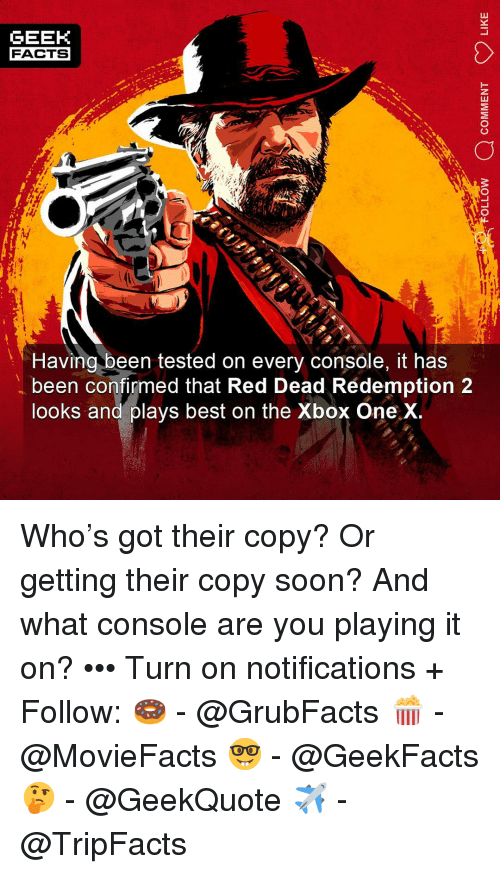 xbox one: GEEK  FACTS  Having been tested on every console, it has  been confirmed that Red Dead Rédemption 2  looks and plays best on the Xbox One X Who's got their copy? Or getting their copy soon? And what console are you playing it on? ••• Turn on notifications + Follow: 🍩 - @GrubFacts 🍿 - @MovieFacts 🤓 - @GeekFacts 🤔 - @GeekQuote ✈️ - @TripFacts