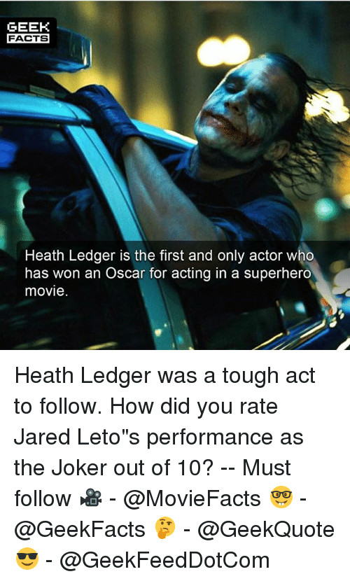 """Superhero Movie: GEEK  FACTS  Heath Ledger is the first and only actor who  has won an Oscar for acting in a superhero  movie Heath Ledger was a tough act to follow. How did you rate Jared Leto""""s performance as the Joker out of 10? -- Must follow 🎥 - @MovieFacts 🤓 - @GeekFacts 🤔 - @GeekQuote 😎 - @GeekFeedDotCom"""