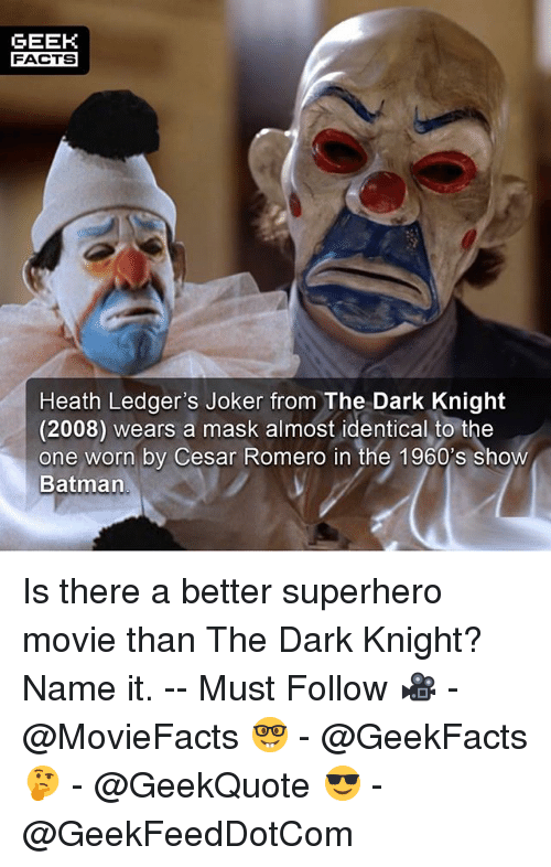 Superhero Movie: GEEK  FACTS  Heath Ledger's Joker from The Dark Knight  (2008) wears a mask almost identical to the  one worn by Cesar Romero in the 1960's show  Batman Is there a better superhero movie than The Dark Knight? Name it. -- Must Follow 🎥 - @MovieFacts 🤓 - @GeekFacts 🤔 - @GeekQuote 😎 - @GeekFeedDotCom