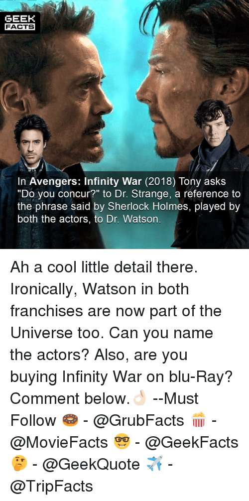 "Sherlock Holmes: GEEK  FACTS  In Avengers: Infinity War (2018) Tony askS  ""Do you concur?"" to Dr. Strange, a reference to  the phrase said by Sherlock Holmes, played by  both the actors, to Dr. Watson Ah a cool little detail there. Ironically, Watson in both franchises are now part of the Universe too. Can you name the actors? Also, are you buying Infinity War on blu-Ray? Comment below.👌🏻 --Must Follow 🍩 - @GrubFacts 🍿 - @MovieFacts 🤓 - @GeekFacts 🤔 - @GeekQuote ✈️ - @TripFacts"