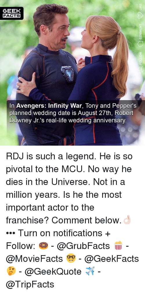 Avengers Infinity War: GEEK  FACTS  In Avengers: Infinity War, Tony and Pepper's  planned wedding date is August 27th, Robert  Downey Jr.'s real-life wedding anniversary RDJ is such a legend. He is so pivotal to the MCU. No way he dies in the Universe. Not in a million years. Is he the most important actor to the franchise? Comment below.👌🏻 ••• Turn on notifications + Follow: 🍩 - @GrubFacts 🍿 - @MovieFacts 🤓 - @GeekFacts 🤔 - @GeekQuote ✈️ - @TripFacts