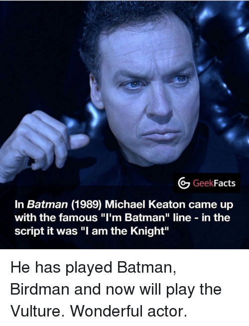"Batman, Birdman, and Memes: Geek  Facts  In Batman (1989) Michael Keaton came up  with the famous ""I'm Batman"" line in the  script it was ""l am the Knight"" He has played Batman, Birdman and now will play the Vulture. Wonderful actor."