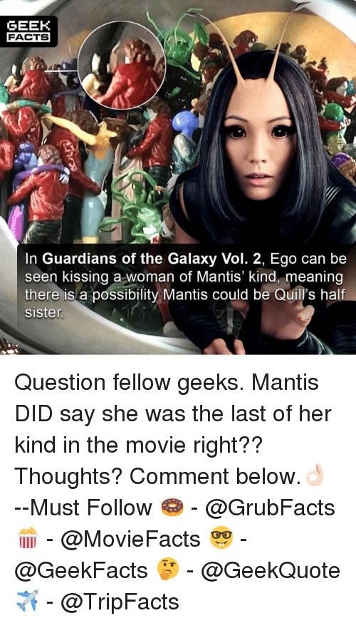 Guardians of the Galaxy: GEEK  FACTS  In Guardians of the Galaxy Vol. 2, Ego can be  seen kissing a woman of Mantis' kind, meaning  there is a possibility Mantis could be Quill's half  sisten Question fellow geeks. Mantis DID say she was the last of her kind in the movie right?? Thoughts? Comment below.👌🏻 --Must Follow 🍩 - @GrubFacts 🍿 - @MovieFacts 🤓 - @GeekFacts 🤔 - @GeekQuote ✈️ - @TripFacts