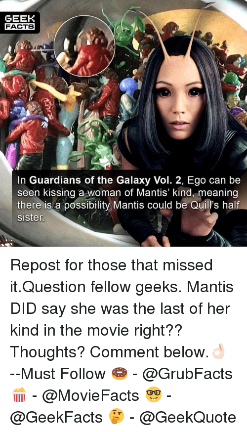 Guardians of the Galaxy: GEEK  FACTS  In Guardians of the Galaxy Vol. 2, Ego can be  seen kissing a woman ot Mantis kind, meaning  there is a possibility Mantis could be Quill's half  sister Repost for those that missed it.Question fellow geeks. Mantis DID say she was the last of her kind in the movie right?? Thoughts? Comment below.👌🏻 --Must Follow 🍩 - @GrubFacts 🍿 - @MovieFacts 🤓 - @GeekFacts 🤔 - @GeekQuote