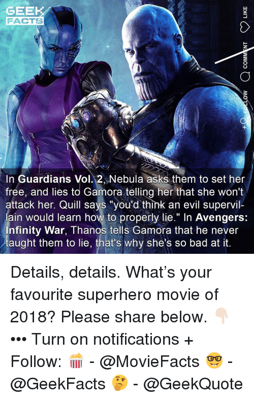 """Superhero Movie: GEEK  FACTS  In Guardians Vol. 2 Nebula asks them to set her  frée, and lies to Gamora telling her that she won't  attack her. Quill says """"you'd think an evil supervil-  ain would learn how to properly lie."""" In Avengers:  nfinity War, Thanos tells Gamora that he never  taught them to lie, that's why she's so bad at it. Details, details. What's your favourite superhero movie of 2018? Please share below. 👇🏻 ••• Turn on notifications + Follow: 🍿 - @MovieFacts 🤓 - @GeekFacts 🤔 - @GeekQuote"""