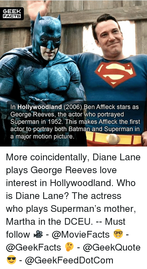 Supermane: GEEK  FACTS  In Hollywoodland (2006) Ben Affleck stars as  George Reeves, the actor Who portrayed  Superman in 1952. This makes Affleck the first  actor to portray both Batman and Superman in  a major motion picture. More coincidentally, Diane Lane plays George Reeves love interest in Hollywoodland. Who is Diane Lane? The actress who plays Superman's mother, Martha in the DCEU. -- Must follow 🎥 - @MovieFacts 🤓 - @GeekFacts 🤔 - @GeekQuote 😎 - @GeekFeedDotCom