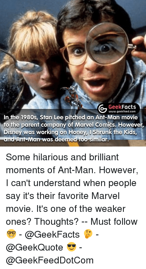Honey, I Shrunk the Kids: Geek  Facts  In the 1980s, Stan Lee www.geekfeed.com  pitched an Ant-Man movie  to the parent company of Marvel Comics. However,  Disney was working on Honey, I Shrunk the Kids,  and Ant-Man was deemed too similar. Some hilarious and brilliant moments of Ant-Man. However, I can't understand when people say it's their favorite Marvel movie. It's one of the weaker ones? Thoughts? -- Must follow 🤓 - @GeekFacts 🤔 - @GeekQuote 😎 - @GeekFeedDotCom