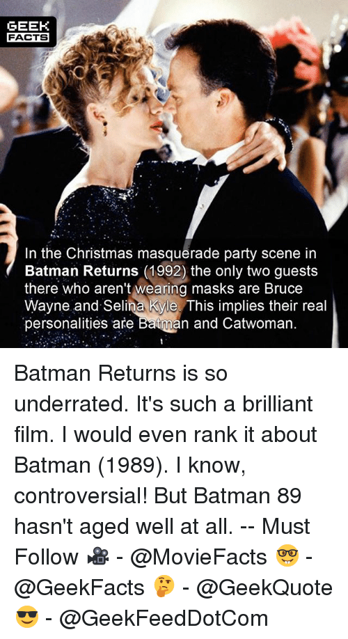 Batman, Christmas, and Facts: GEEK  FACTS  In the Christmas masquerade party scene in  Batman Returns (1992) the only two guests  there who aren't wearing masks are Bruce  Wayne and Selina Kyle. This implies their real  personalities are Batman and Catwoman Batman Returns is so underrated. It's such a brilliant film. I would even rank it about Batman (1989). I know, controversial! But Batman 89 hasn't aged well at all. -- Must Follow 🎥 - @MovieFacts 🤓 - @GeekFacts 🤔 - @GeekQuote 😎 - @GeekFeedDotCom