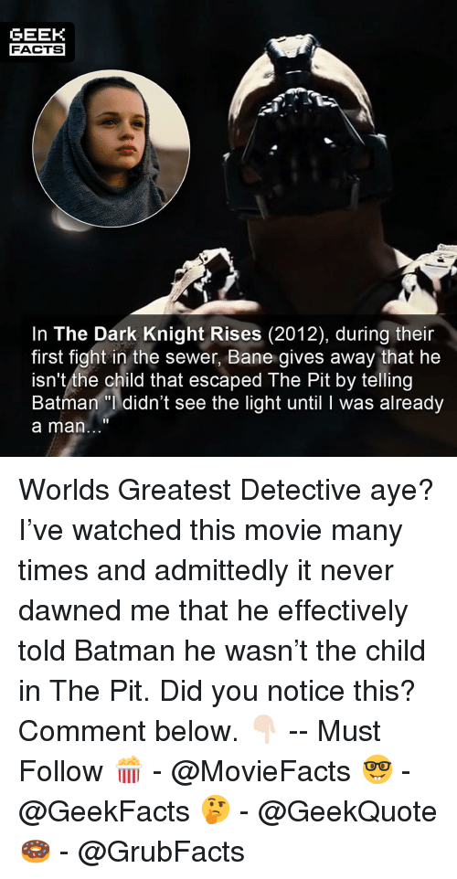admittedly: GEEK  FACTS  In The Dark Knight Rises (2012), during their  first fight in the sewer, Bane gives away that he  isn't the child that escaped The Pit by telling  Batman didn't see the light until I was already  a man... Worlds Greatest Detective aye? I've watched this movie many times and admittedly it never dawned me that he effectively told Batman he wasn't the child in The Pit. Did you notice this? Comment below. 👇🏻 -- Must Follow 🍿 - @MovieFacts 🤓 - @GeekFacts 🤔 - @GeekQuote 🍩 - @GrubFacts