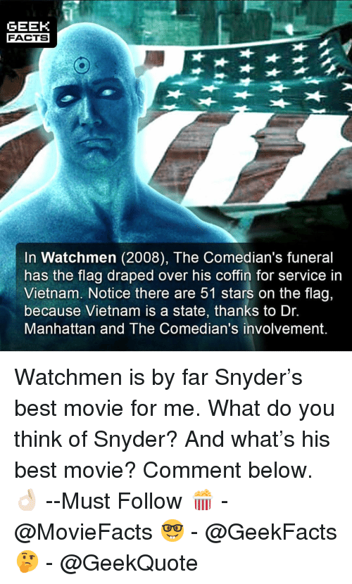 Facts, Memes, and Best: GEEK  FACTS  In Watchmen (2008), The Comedian's funeral  has the flag draped over his coffin for service in  Vietnam. Notice there are 51 stars on the flag,  because Vietnam is a state, thanks to Dr  Manhattan and The Comedian's involvement. Watchmen is by far Snyder's best movie for me. What do you think of Snyder? And what's his best movie? Comment below.👌🏻 --Must Follow 🍿 - @MovieFacts 🤓 - @GeekFacts 🤔 - @GeekQuote