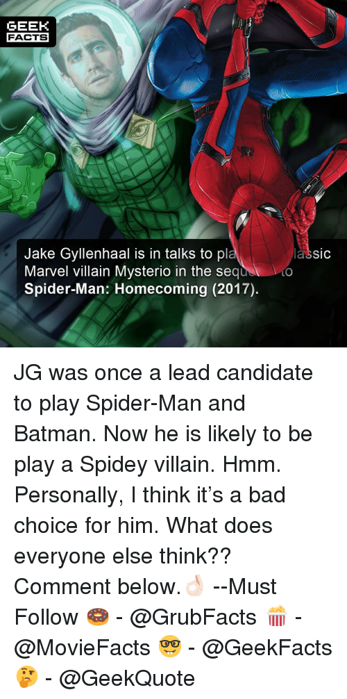 gyllenhaal: GEEK  FACTS  Jake Gyllenhaal is in talks to pl  Marvel villain Mysterio in the sequ  Spider-Man: Homecoming (2017).  lassic  LO JG was once a lead candidate to play Spider-Man and Batman. Now he is likely to be play a Spidey villain. Hmm. Personally, I think it's a bad choice for him. What does everyone else think?? Comment below.👌🏻 --Must Follow 🍩 - @GrubFacts 🍿 - @MovieFacts 🤓 - @GeekFacts 🤔 - @GeekQuote