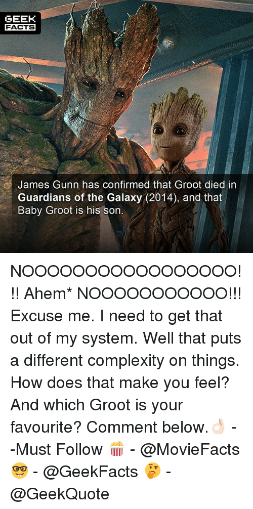 How Does That Make You Feel: GEEK  FACTS  James Gunn has confirmed that Groot died in  Guardians of the Galaxy (2014), and that  Baby Groot is his son NOOOOOOOOOOOOOOOOO!!! Ahem* NOOOOOOOOOOO!!! Excuse me. I need to get that out of my system. Well that puts a different complexity on things. How does that make you feel? And which Groot is your favourite? Comment below.👌🏻 --Must Follow 🍿 - @MovieFacts 🤓 - @GeekFacts 🤔 - @GeekQuote