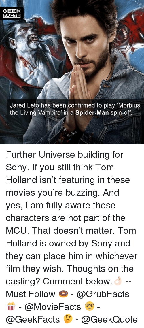 Facts, Memes, and Movies: GEEK  FACTS  Jared Leto has been confirmed to play Morbius  the Living Vampire n a Spider-Man spin-off Further Universe building for Sony. If you still think Tom Holland isn't featuring in these movies you're buzzing. And yes, I am fully aware these characters are not part of the MCU. That doesn't matter. Tom Holland is owned by Sony and they can place him in whichever film they wish. Thoughts on the casting? Comment below.👌🏻 --Must Follow 🍩 - @GrubFacts 🍿 - @MovieFacts 🤓 - @GeekFacts 🤔 - @GeekQuote