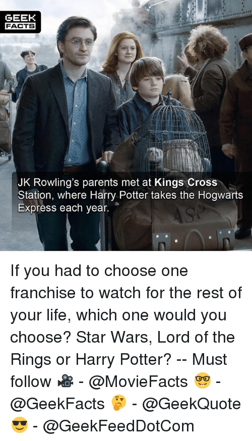 Geeking: GEEK  FACTS  JK Rowling's parents met at Kings Cross  Station, where Harry Potter takes the Hogwarts  Express each year. If you had to choose one franchise to watch for the rest of your life, which one would you choose? Star Wars, Lord of the Rings or Harry Potter? -- Must follow 🎥 - @MovieFacts 🤓 - @GeekFacts 🤔 - @GeekQuote 😎 - @GeekFeedDotCom