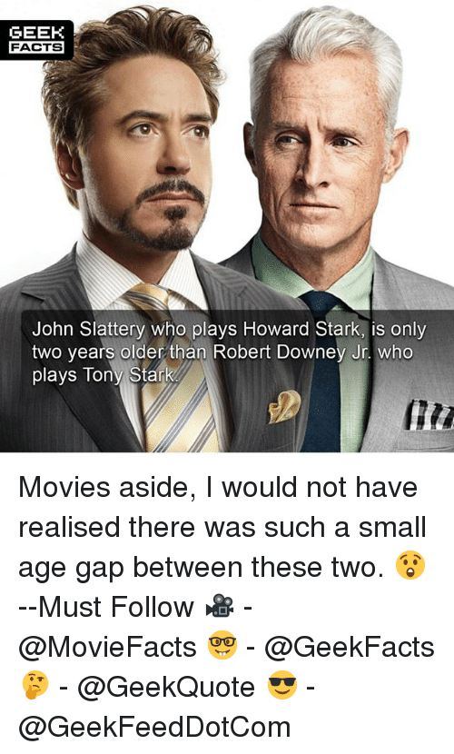 Facts, Memes, and Movies: GEEK  FACTS  John Slattery who plays Howard Stark, is only  two years older than Robert Downey Jr. who  plays Tony Stark Movies aside, I would not have realised there was such a small age gap between these two. 😲 --Must Follow 🎥 - @MovieFacts 🤓 - @GeekFacts 🤔 - @GeekQuote 😎 - @GeekFeedDotCom